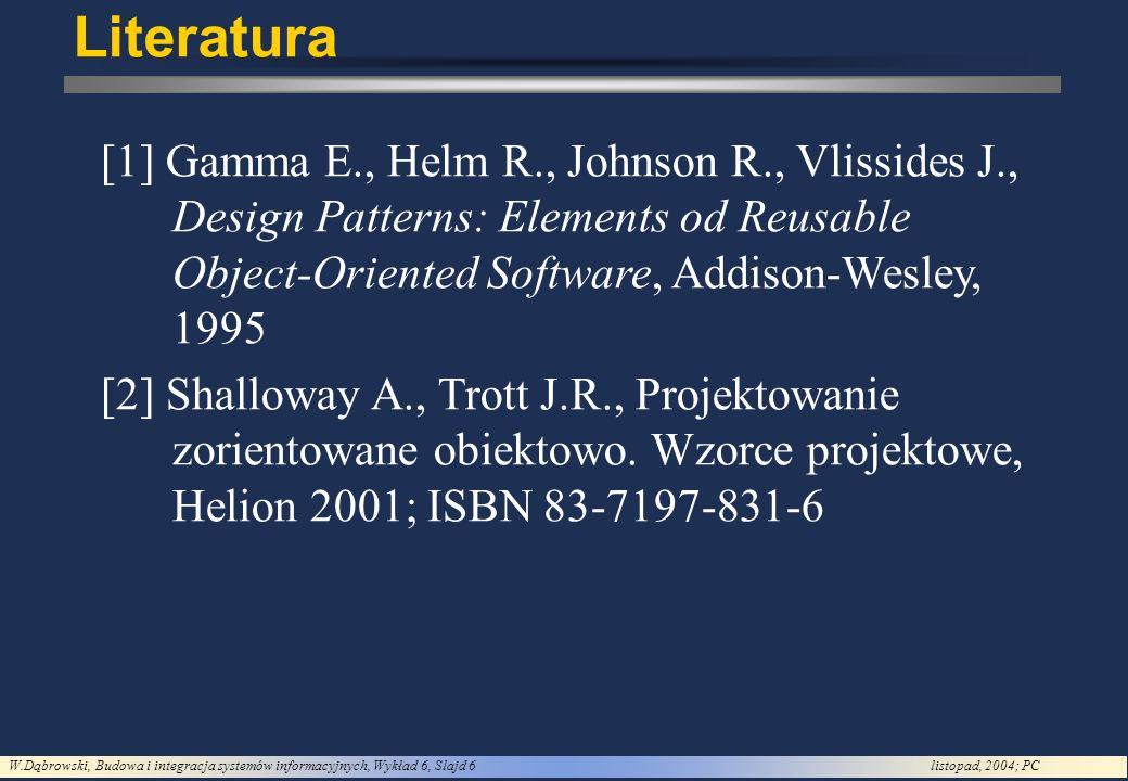 Literatura [1] Gamma E., Helm R., Johnson R., Vlissides J., Design Patterns: Elements od Reusable Object-Oriented Software, Addison-Wesley, 1995.